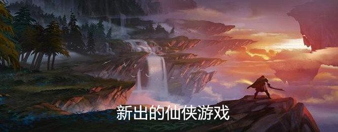 新出的仙侠游戏