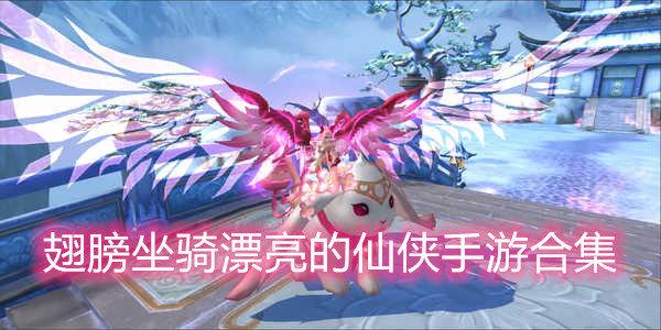 翅膀坐骑漂亮的仙侠手游