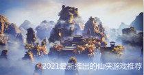 2021最新推出的仙侠游戏推荐